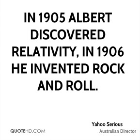 Yahoo Serious - In 1905 Albert discovered Relativity, in 1906 he invented Rock and Roll.