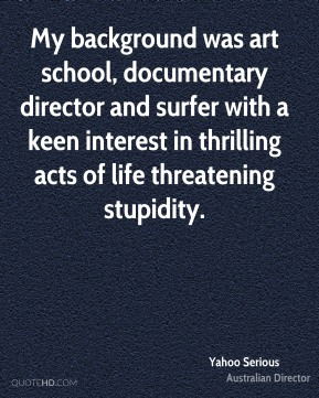 My background was art school, documentary director and surfer with a keen interest in thrilling acts of life threatening stupidity.