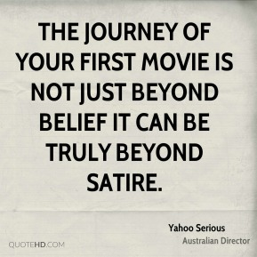 The journey of your first movie is not just beyond belief it can be truly beyond satire.
