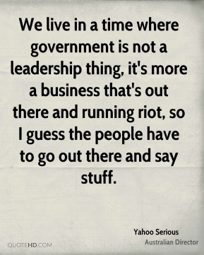 We live in a time where government is not a leadership thing, it's more a business that's out there and running riot, so I guess the people have to go out there and say stuff.