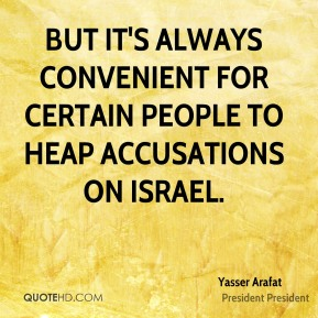 Yasser Arafat  - But it's always convenient for certain people to heap accusations on Israel.