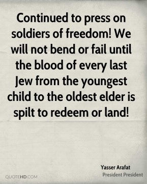 Yasser Arafat  - Continued to press on soldiers of freedom! We will not bend or fail until the blood of every last Jew from the youngest child to the oldest elder is spilt to redeem or land!