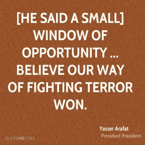 Yasser Arafat  - [He said a small] window of opportunity ... believe our way of fighting terror won.