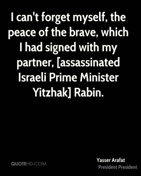 Yasser Arafat  - I can't forget myself, the peace of the brave, which I had signed with my partner, [assassinated Israeli Prime Minister Yitzhak] Rabin.