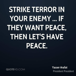 Yasser Arafat  - strike terror in your enemy ... if they want peace, then let's have peace.