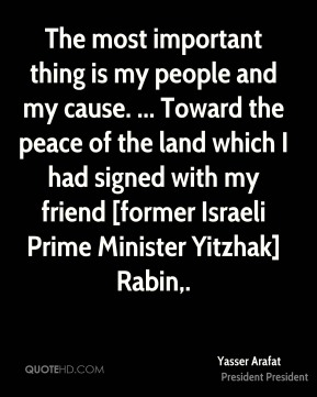 Yasser Arafat  - The most important thing is my people and my cause. ... Toward the peace of the land which I had signed with my friend [former Israeli Prime Minister Yitzhak] Rabin.