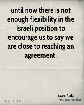 until now there is not enough flexibility in the Israeli position to encourage us to say we are close to reaching an agreement.