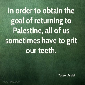 Yasser Arafat - In order to obtain the goal of returning to Palestine, all of us sometimes have to grit our teeth.