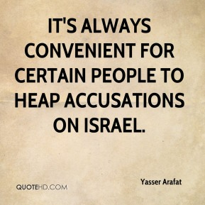 Yasser Arafat - It's always convenient for certain people to heap accusations on Israel.