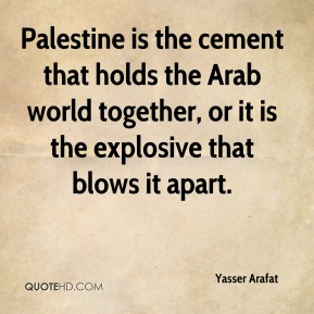 Yasser Arafat - Palestine is the cement that holds the Arab world together, or it is the explosive that blows it apart.