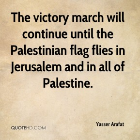 Yasser Arafat - The victory march will continue until the Palestinian flag flies in Jerusalem and in all of Palestine.