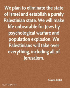 We plan to eliminate the state of Israel and establish a purely Palestinian state. We will make life unbearable for Jews by psychological warfare and population explosion. We Palestinians will take over everything, including all of Jerusalem.