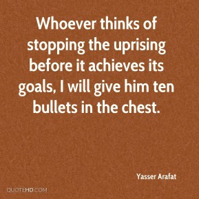Yasser Arafat - Whoever thinks of stopping the uprising before it achieves its goals, I will give him ten bullets in the chest.