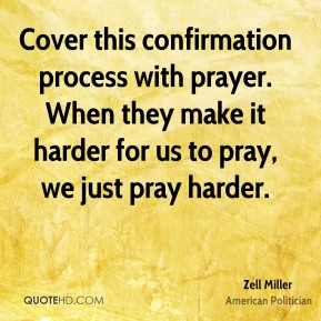 Cover this confirmation process with prayer. When they make it harder for us to pray, we just pray harder.