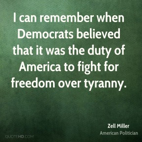 Zell Miller - I can remember when Democrats believed that it was the duty of America to fight for freedom over tyranny.