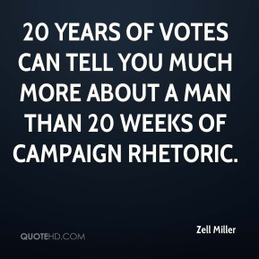 Zell Miller  - 20 years of votes can tell you much more about a man than 20 weeks of campaign rhetoric.
