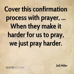 Cover this confirmation process with prayer, ... When they make it harder for us to pray, we just pray harder.