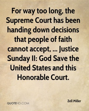 Zell Miller  - For way too long, the Supreme Court has been handing down decisions that people of faith cannot accept, ... Justice Sunday II: God Save the United States and this Honorable Court.
