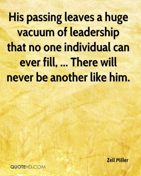 His passing leaves a huge vacuum of leadership that no one individual can ever fill, ... There will never be another like him.
