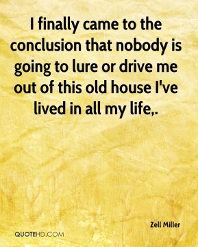 Zell Miller  - I finally came to the conclusion that nobody is going to lure or drive me out of this old house I've lived in all my life.