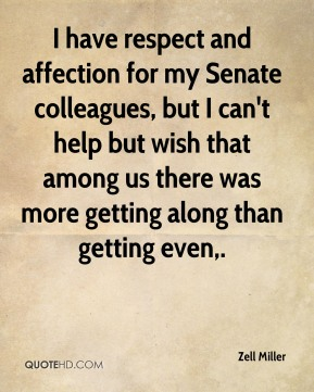 Zell Miller  - I have respect and affection for my Senate colleagues, but I can't help but wish that among us there was more getting along than getting even.