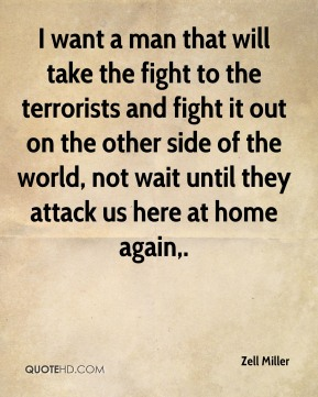 I want a man that will take the fight to the terrorists and fight it out on the other side of the world, not wait until they attack us here at home again.