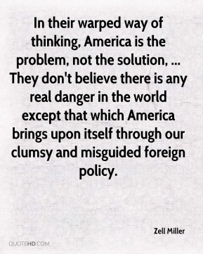 In their warped way of thinking, America is the problem, not the solution, ... They don't believe there is any real danger in the world except that which America brings upon itself through our clumsy and misguided foreign policy.