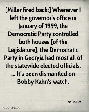 Zell Miller  - [Miller fired back:] Whenever I left the governor's office in January of 1999, the Democratic Party controlled both houses [of the Legislature], the Democratic Party in Georgia had most all of the statewide elected officials, ... It's been dismantled on Bobby Kahn's watch.