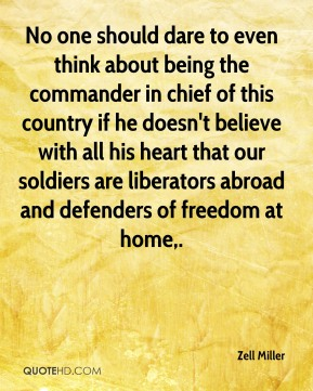 No one should dare to even think about being the commander in chief of this country if he doesn't believe with all his heart that our soldiers are liberators abroad and defenders of freedom at home.