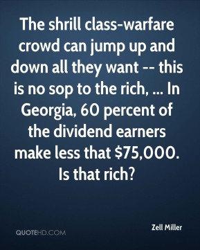 Zell Miller  - The shrill class-warfare crowd can jump up and down all they want -- this is no sop to the rich, ... In Georgia, 60 percent of the dividend earners make less that $75,000. Is that rich?