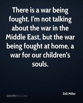 There is a war being fought. I'm not talking about the war in the Middle East, but the war being fought at home, a war for our children's souls.