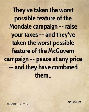They've taken the worst possible feature of the Mondale campaign -- raise your taxes -- and they've taken the worst possible feature of the McGovern campaign -- peace at any price -- and they have combined them.