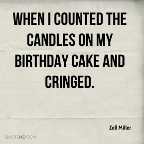 Zell Miller  - when I counted the candles on my birthday cake and cringed.