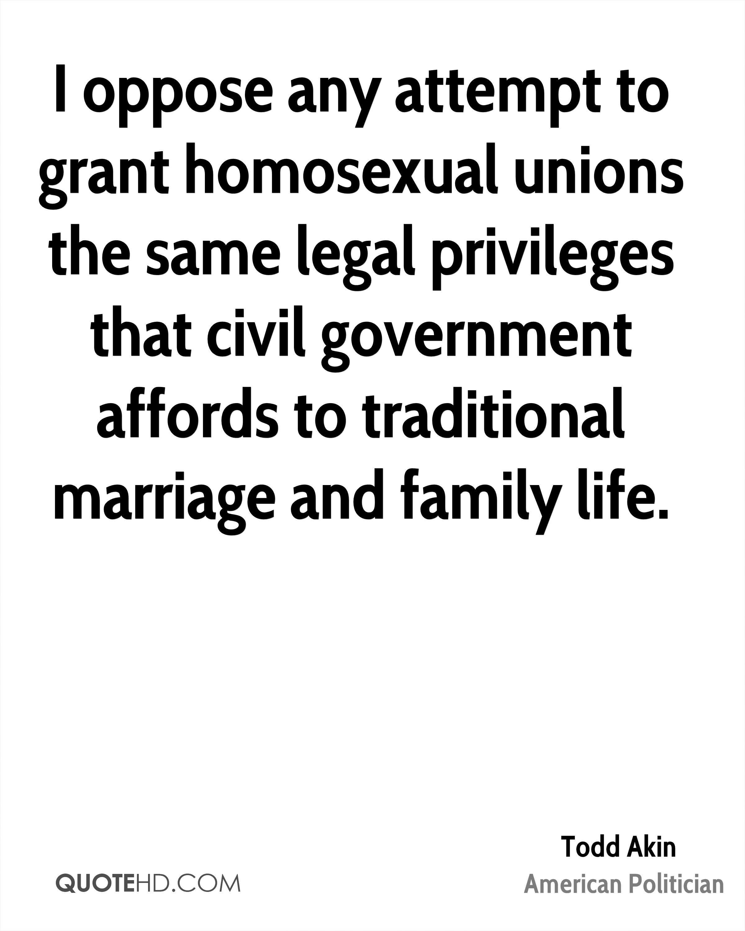 I oppose any attempt to grant homosexual unions the same legal privileges that civil government affords to traditional marriage and family life.