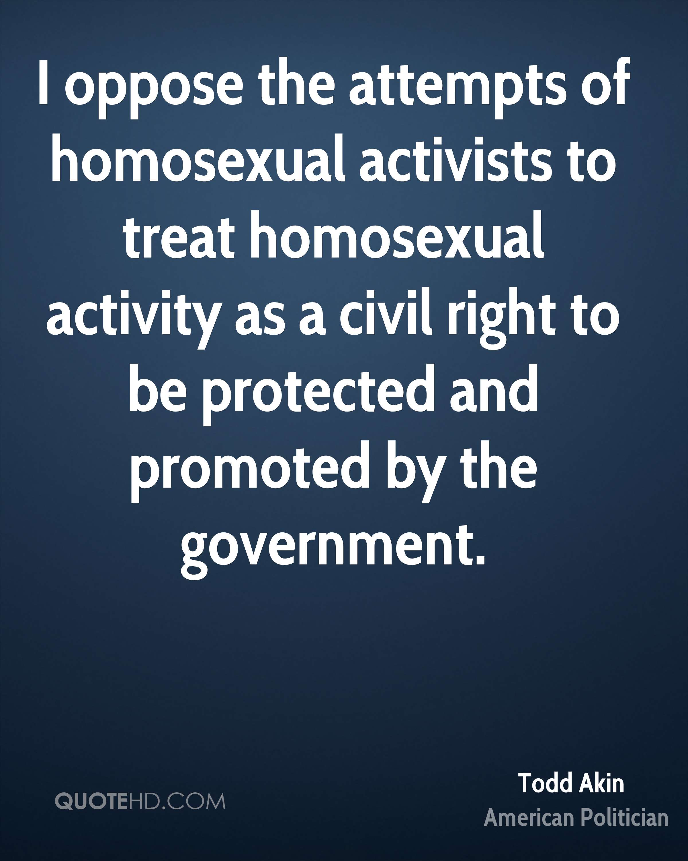 I oppose the attempts of homosexual activists to treat homosexual activity as a civil right to be protected and promoted by the government.