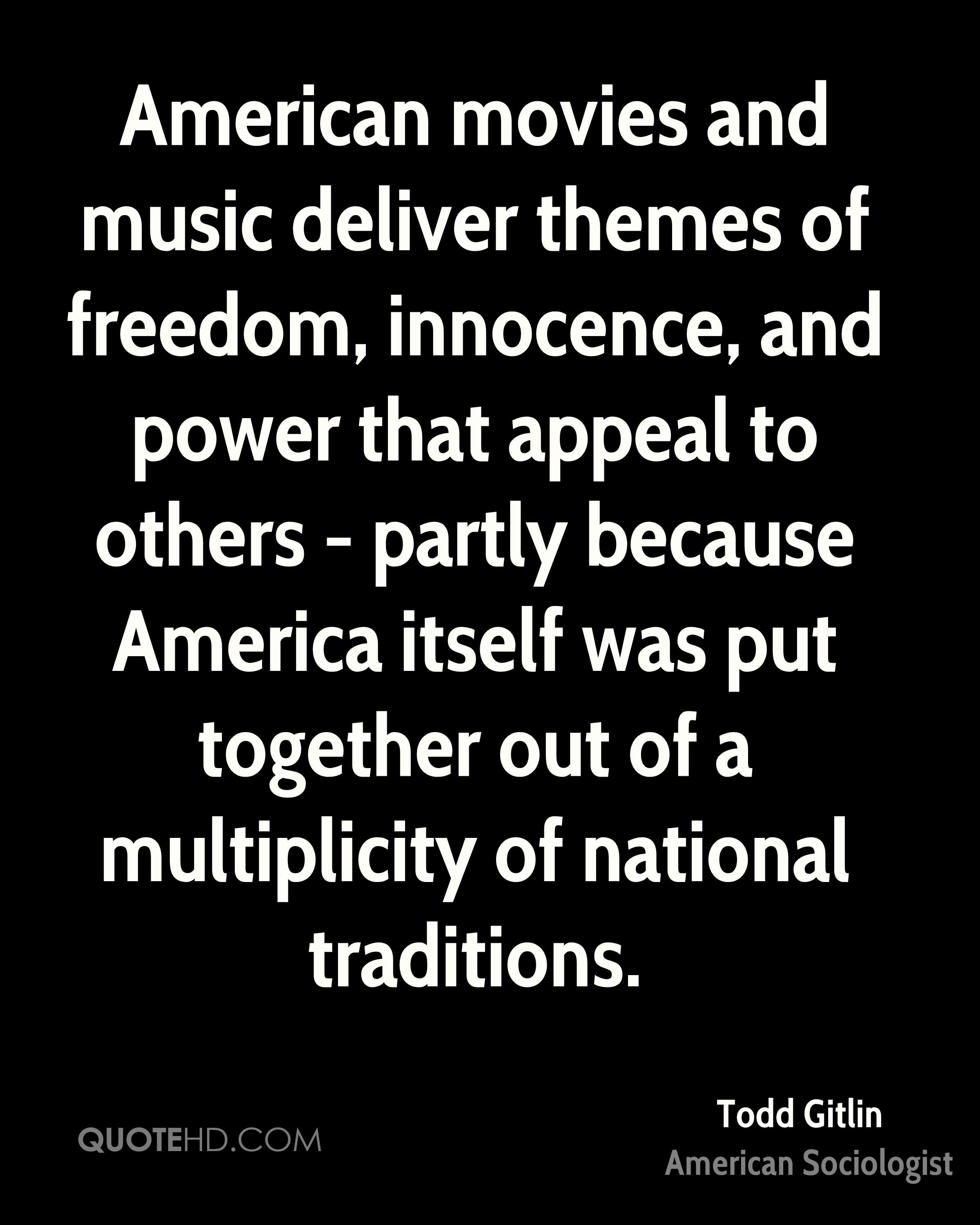 American movies and music deliver themes of freedom, innocence, and power that appeal to others - partly because America itself was put together out of a multiplicity of national traditions.