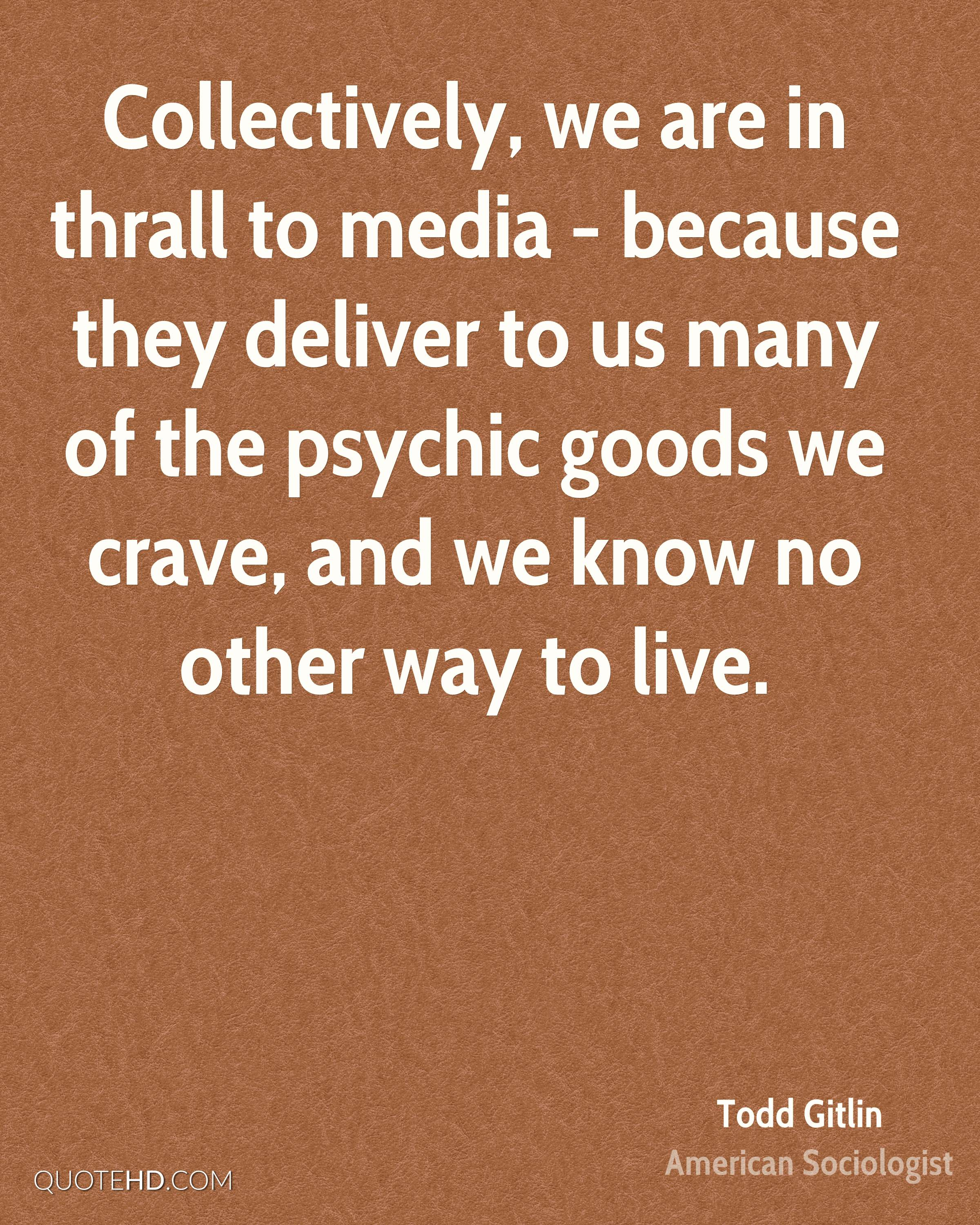 Collectively, we are in thrall to media - because they deliver to us many of the psychic goods we crave, and we know no other way to live.