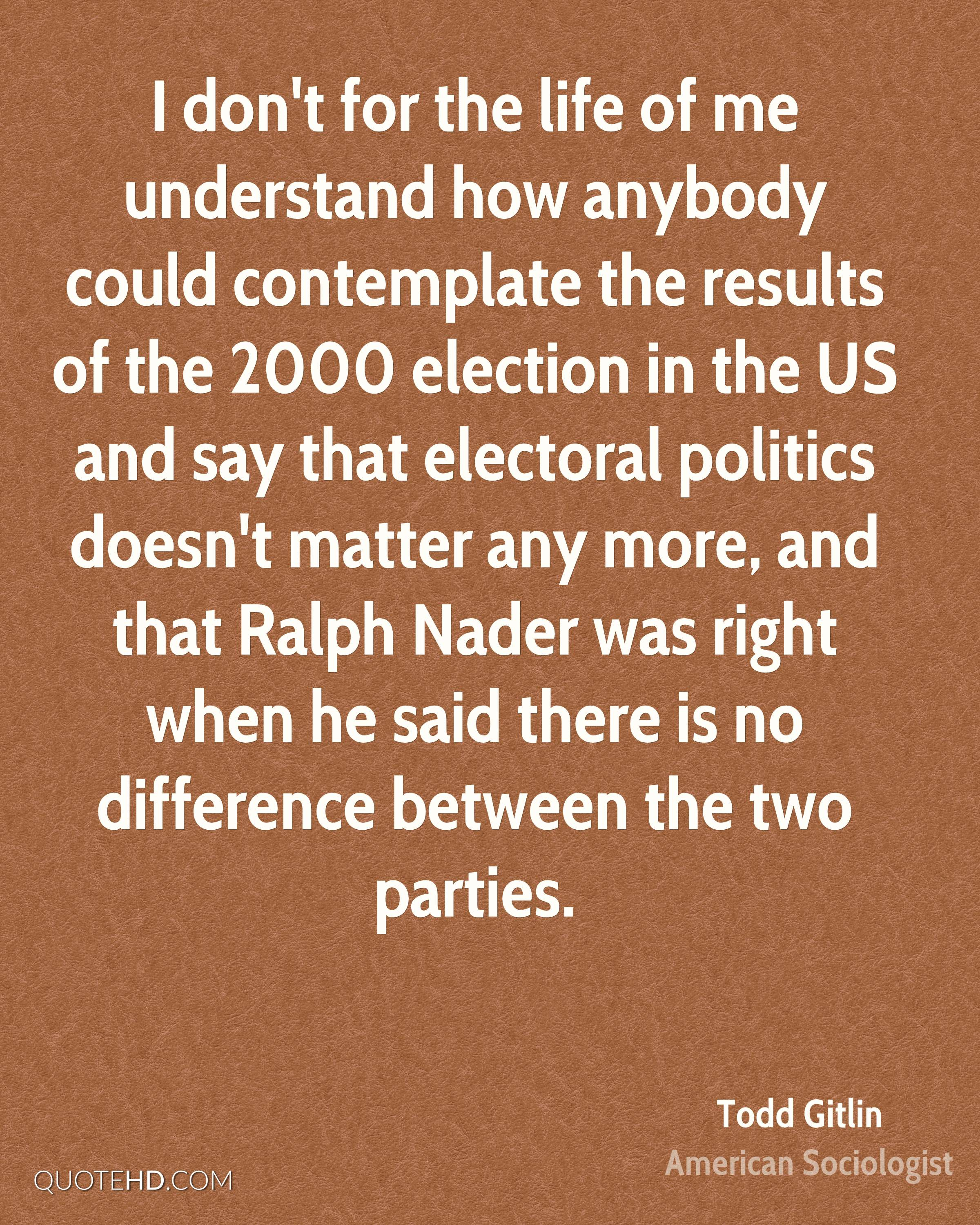 I don't for the life of me understand how anybody could contemplate the results of the 2000 election in the US and say that electoral politics doesn't matter any more, and that Ralph Nader was right when he said there is no difference between the two parties.