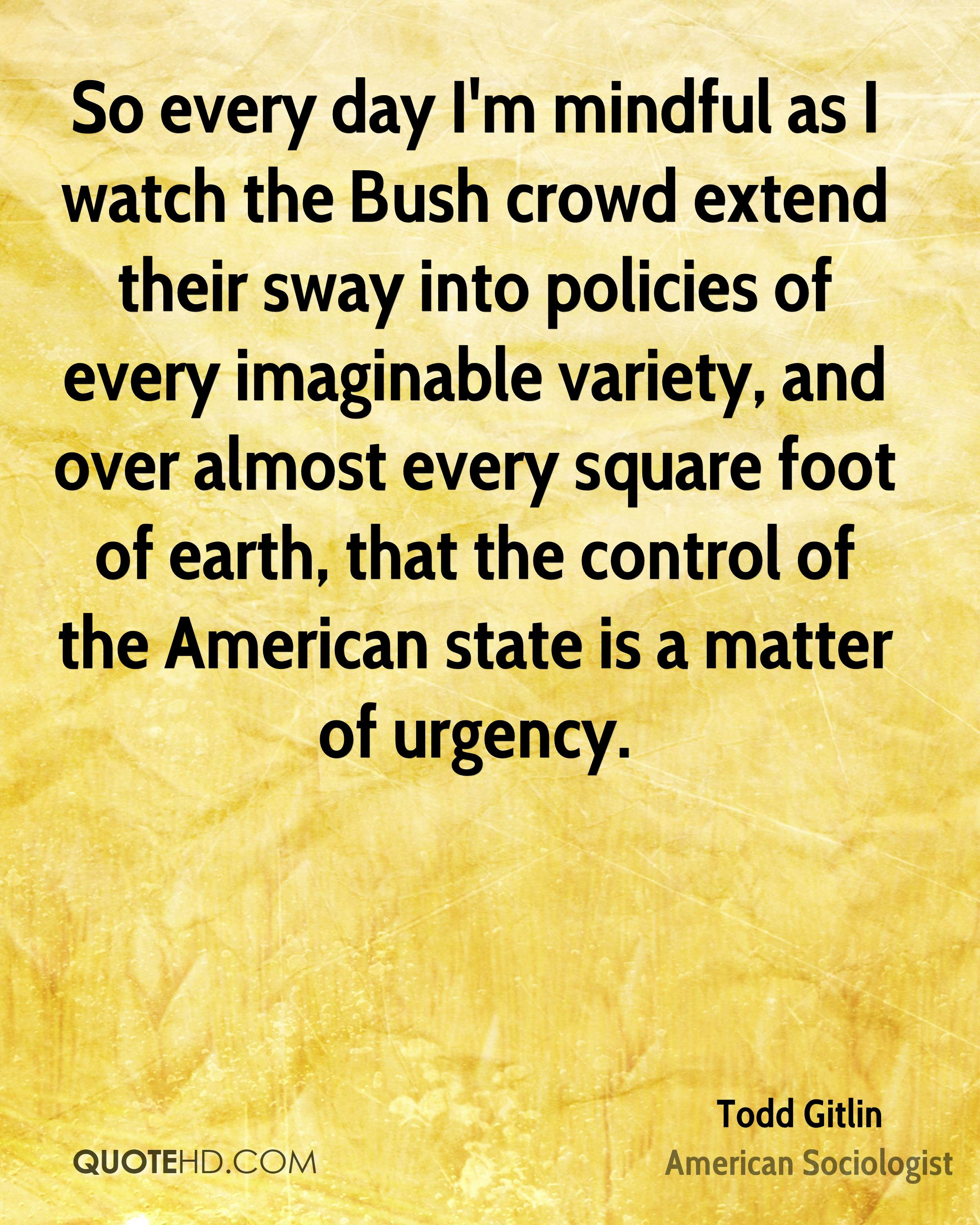 So every day I'm mindful as I watch the Bush crowd extend their sway into policies of every imaginable variety, and over almost every square foot of earth, that the control of the American state is a matter of urgency.