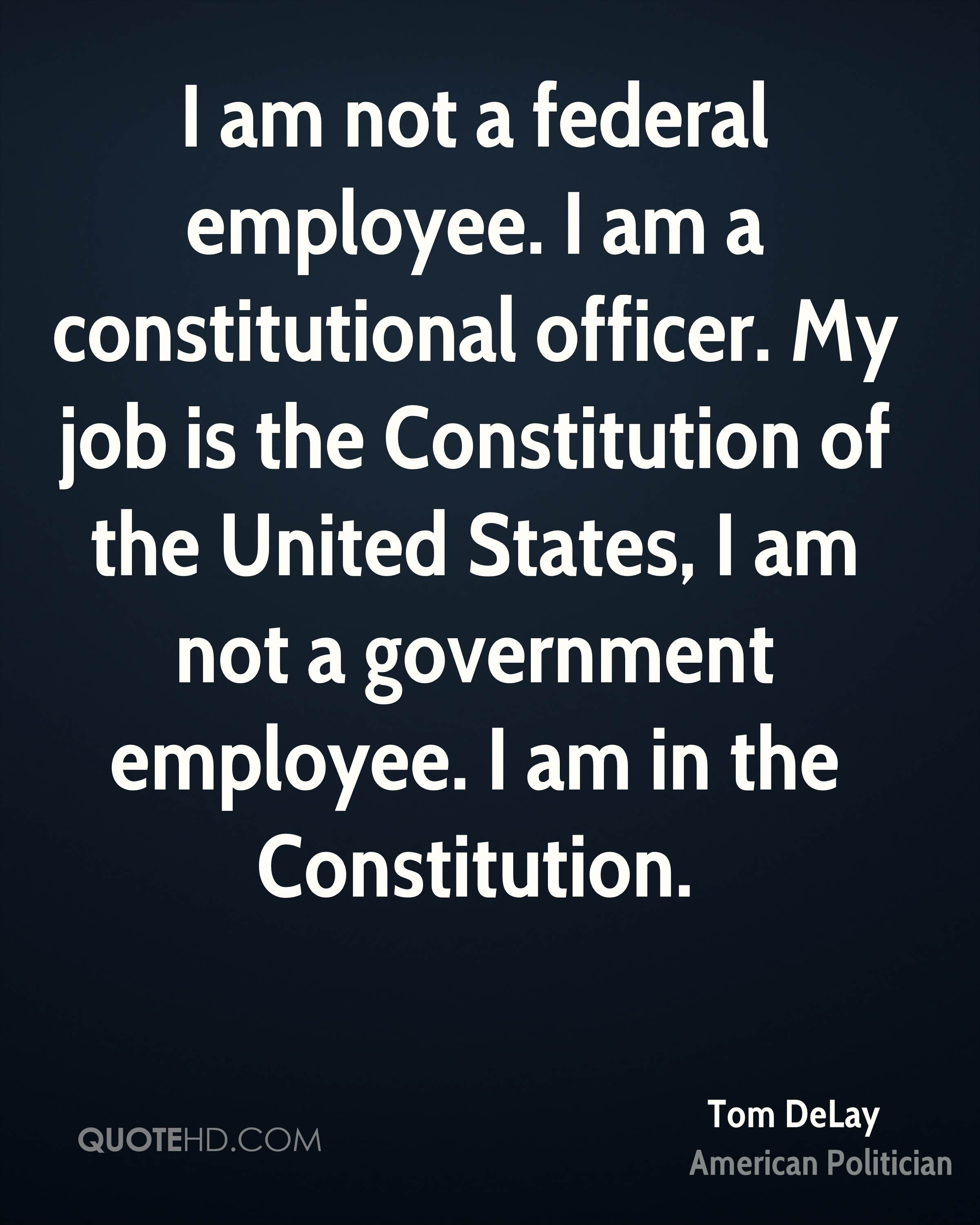 I am not a federal employee. I am a constitutional officer. My job is the Constitution of the United States, I am not a government employee. I am in the Constitution.