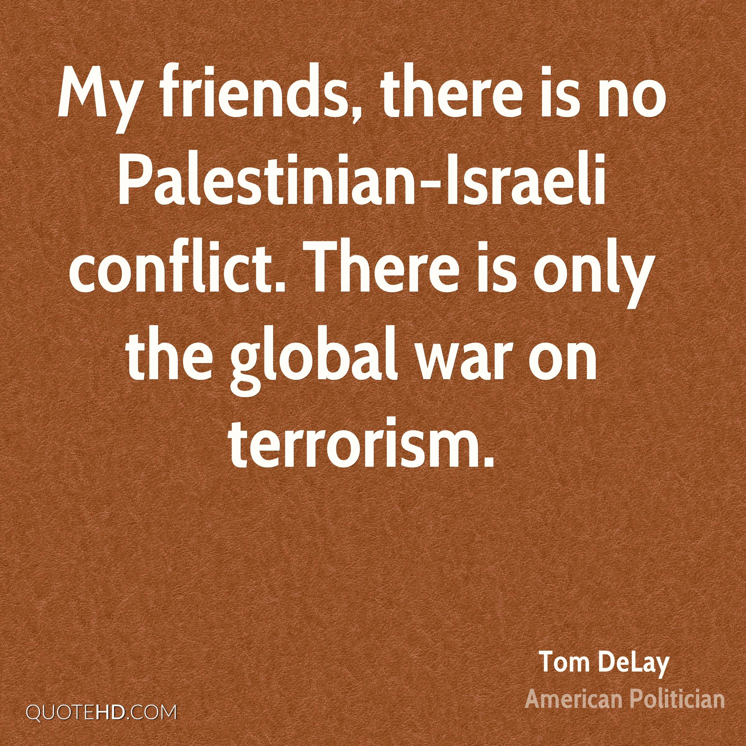 My friends, there is no Palestinian-Israeli conflict. There is only the global war on terrorism.