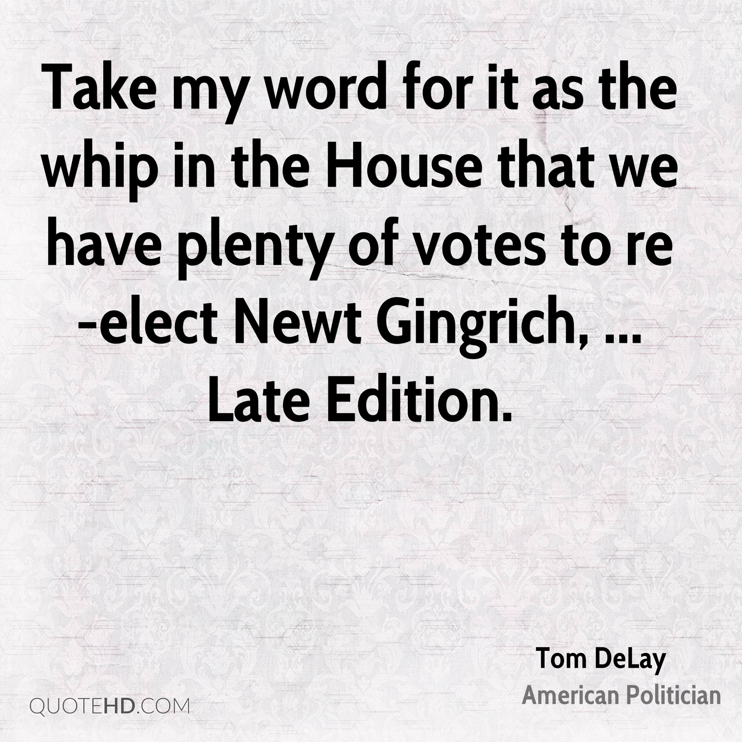 Take my word for it as the whip in the House that we have plenty of votes to re-elect Newt Gingrich, ... Late Edition.