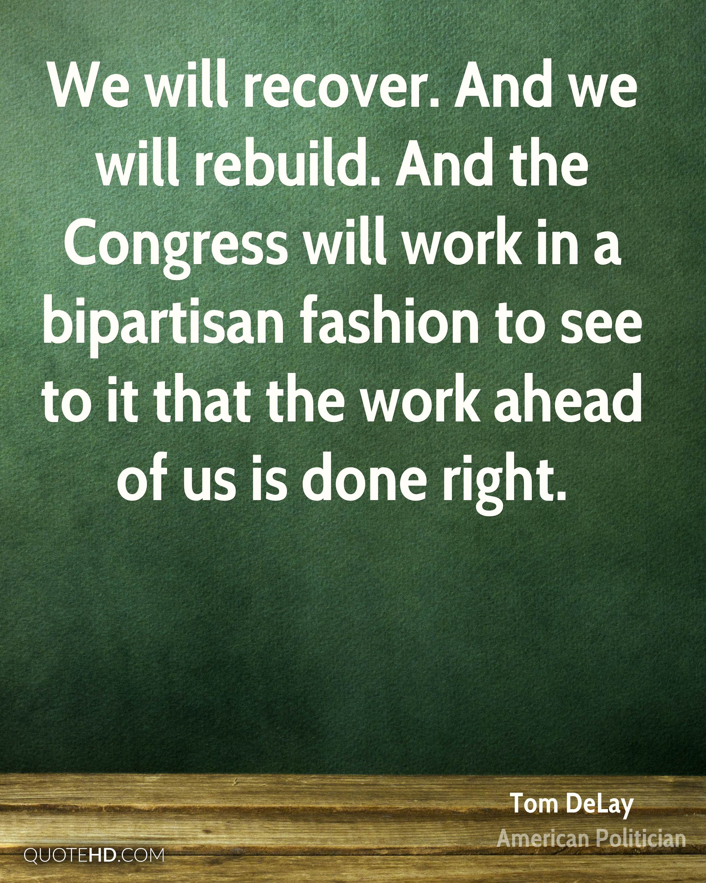 We will recover. And we will rebuild. And the Congress will work in a bipartisan fashion to see to it that the work ahead of us is done right.
