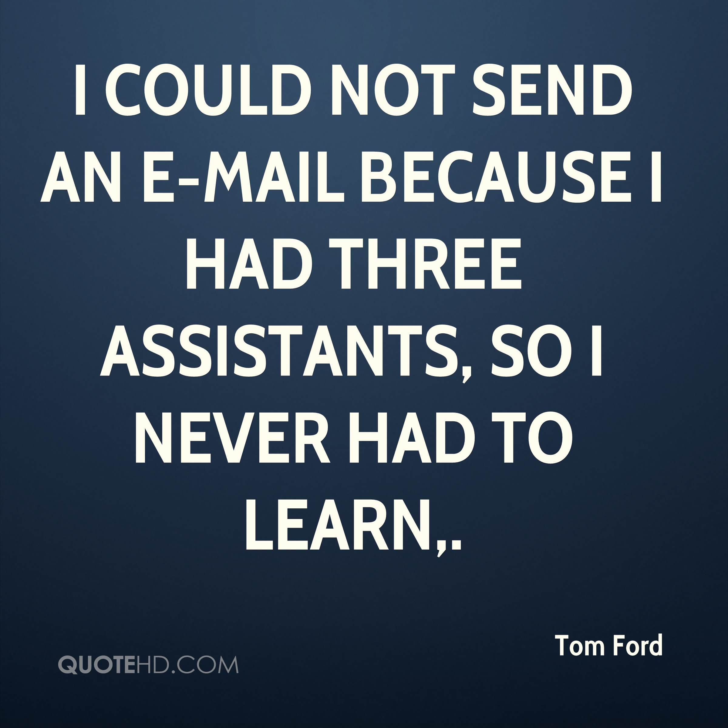I could not send an e-mail because I had three assistants, so I never had to learn.