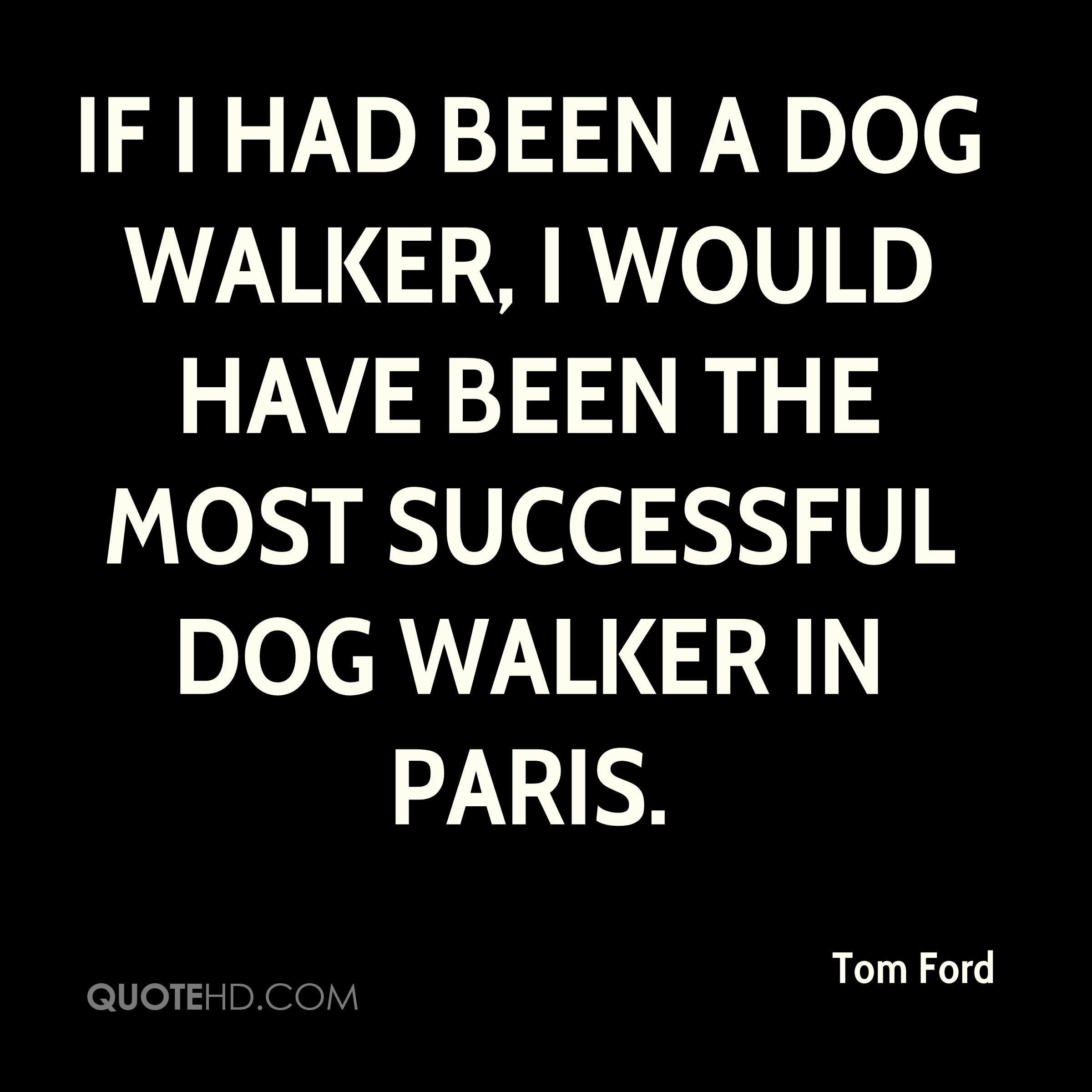 If I had been a dog walker, I would have been the most successful dog walker in Paris.