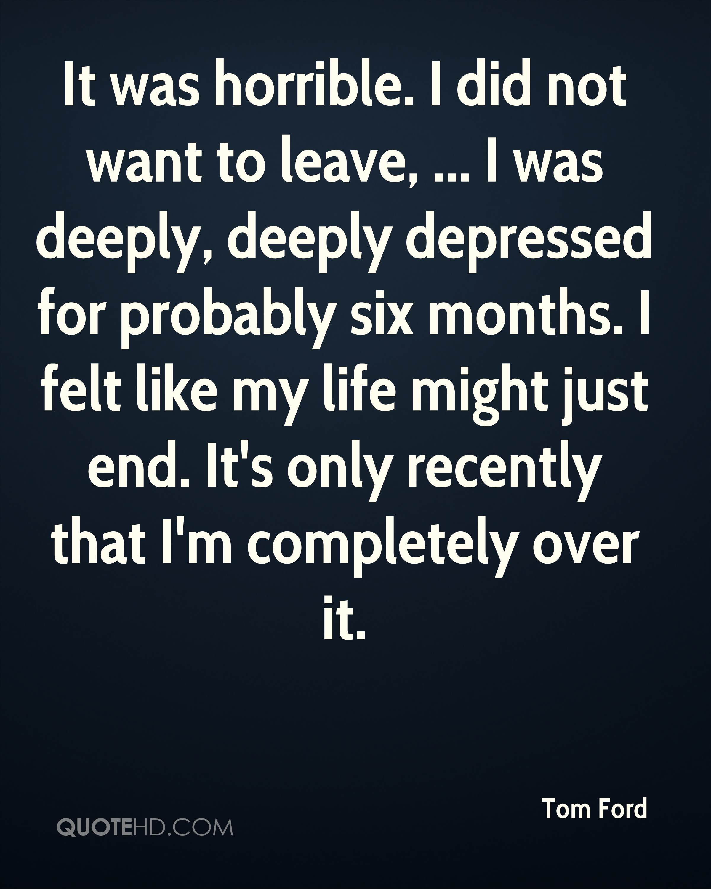 It was horrible. I did not want to leave, ... I was deeply, deeply depressed for probably six months. I felt like my life might just end. It's only recently that I'm completely over it.