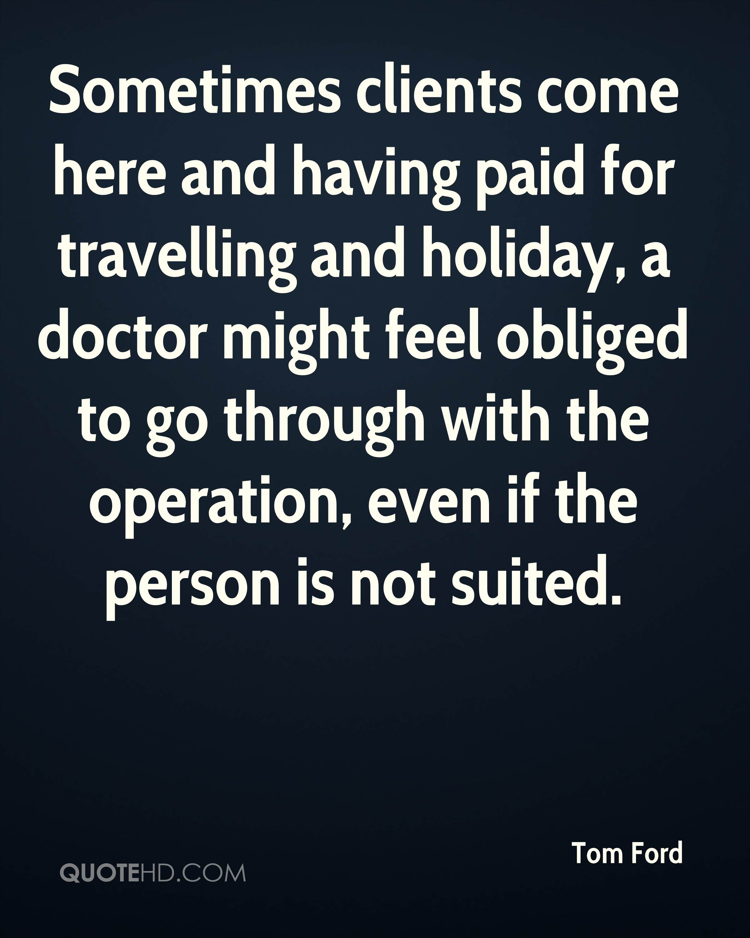 Sometimes clients come here and having paid for travelling and holiday, a doctor might feel obliged to go through with the operation, even if the person is not suited.