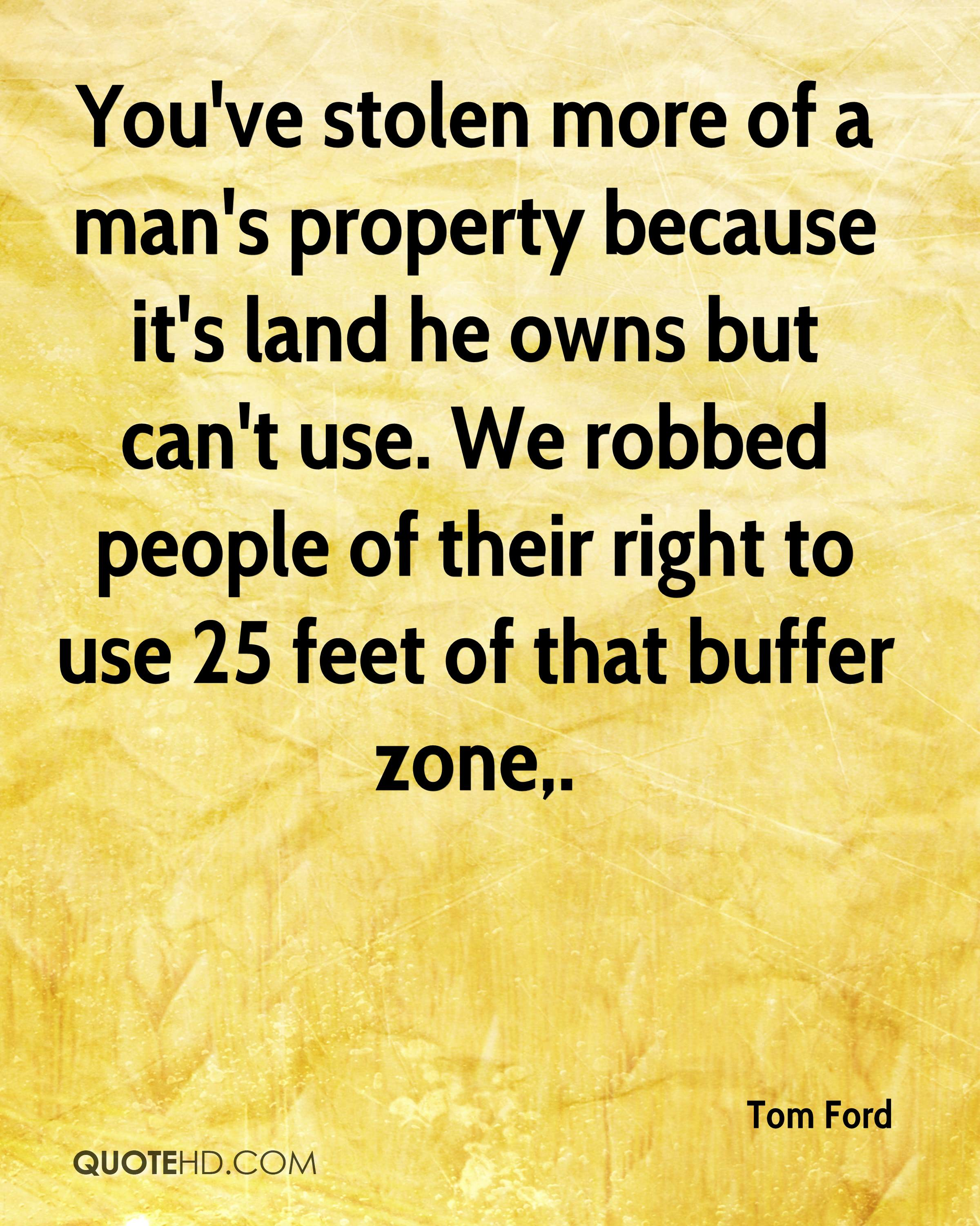 You've stolen more of a man's property because it's land he owns but can't use. We robbed people of their right to use 25 feet of that buffer zone.