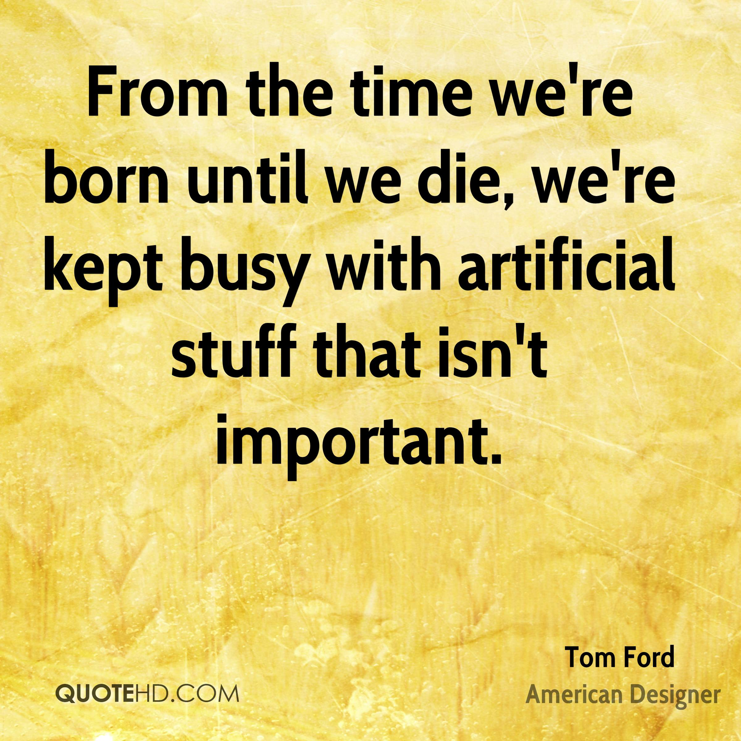 From the time we're born until we die, we're kept busy with artificial stuff that isn't important.