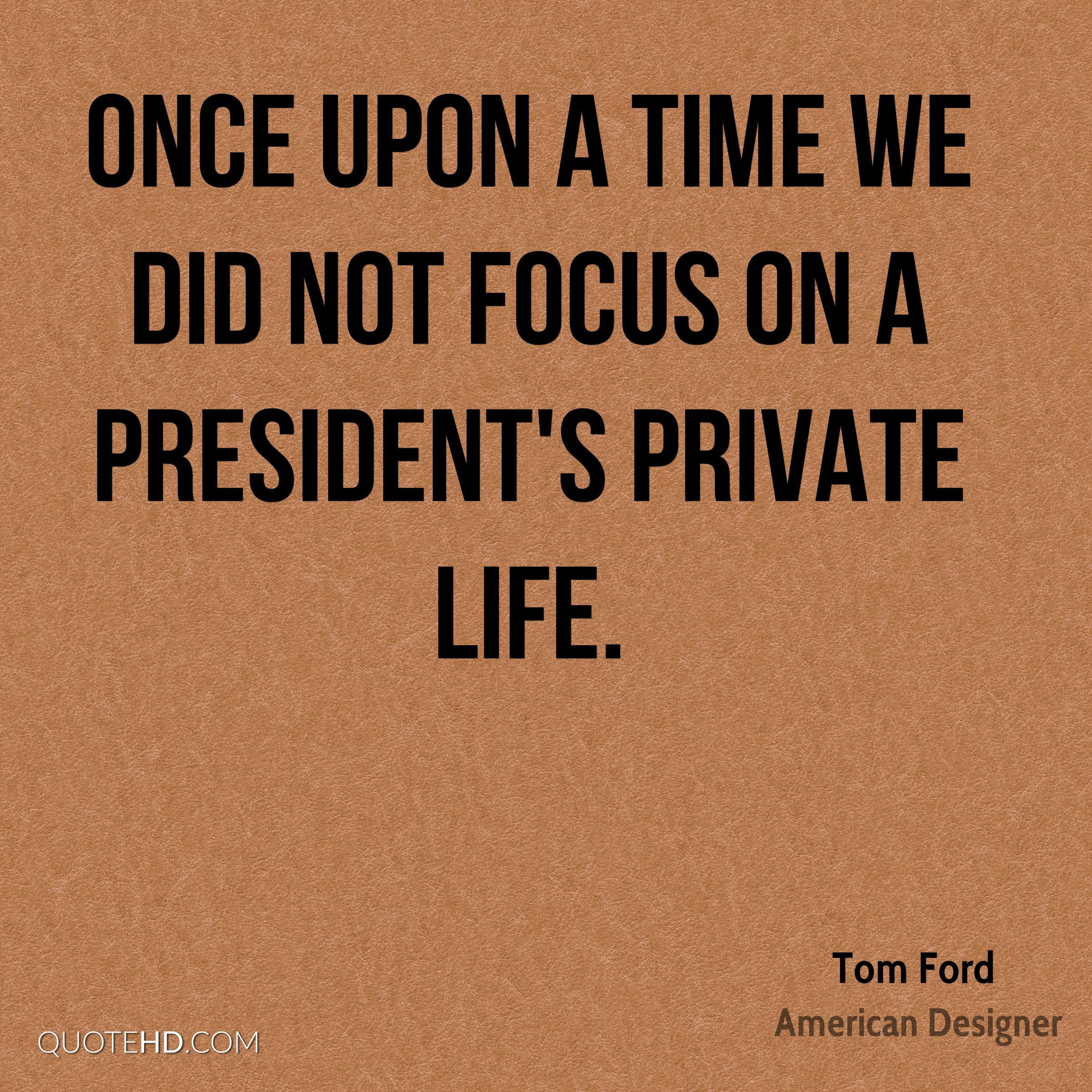 Once upon a time we did not focus on a president's private life.